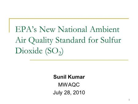EPA's New National Ambient Air Quality Standard for Sulfur Dioxide (SO 2 ) Sunil Kumar MWAQC July 28, 2010 1.