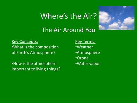 Where's the Air? The Air Around You Key Concepts: What is the composition of Earth's Atmosphere? How is the atmosphere important to living things? Key.