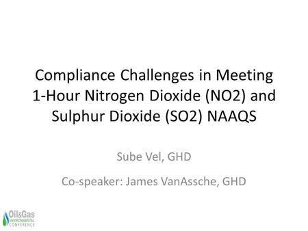 Compliance Challenges in Meeting 1-Hour Nitrogen Dioxide (NO2) and Sulphur Dioxide (SO2) NAAQS Sube Vel, GHD Co-speaker: James VanAssche, GHD.