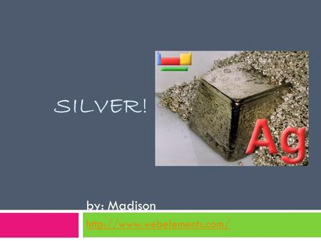 SILVER! by: Madison  Physical Properties  The color is silver  It's a solid metal  It conducts thermal energy very well.