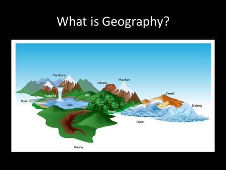 What is Geography?. Geography is the study of people, their environments, and their resources. Geographers ask how the natural environment affects us,