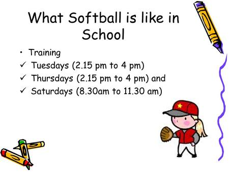 What Softball is like in School Training Tuesdays (2.15 pm to 4 pm) Thursdays (2.15 pm to 4 pm) and Saturdays (8.30am to 11.30 am)