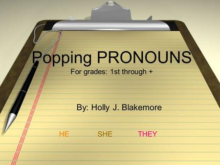 Popping PRONOUNS For grades: 1st through + By: Holly J. Blakemore HESHETHEY.
