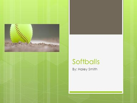 Softballs By: Haley Smith. Table of Contents  Description of a Softball  How Softballs are Used  Facts About the Outside Game.
