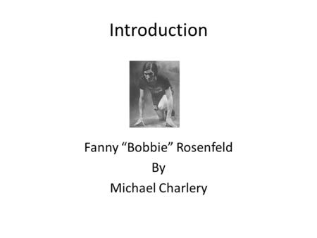 "Introduction Fanny ""Bobbie"" Rosenfeld By Michael Charlery."