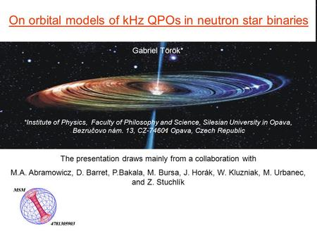 Gabriel Török* On orbital models of kHz QPOs in neutron star binaries *Institute of Physics, Faculty of Philosophy and Science, Silesian University in.