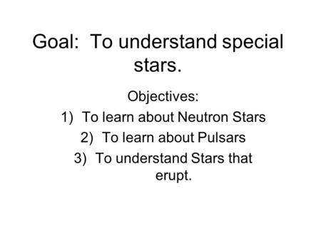 Goal: To understand special stars. Objectives: 1)To learn about Neutron Stars 2)To learn about Pulsars 3)To understand Stars that erupt.