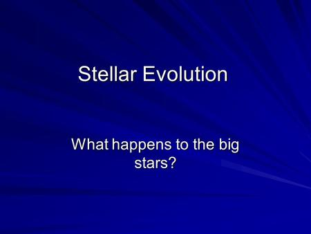 Stellar Evolution What happens to the big stars?.