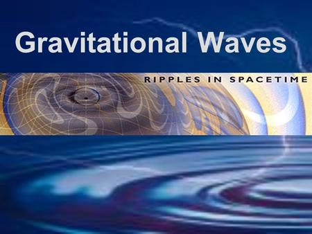 Gravitational Waves. The Basics According to Newton the force of gravity is instantaneous Einstein says nothing can travel faster than light Remember.