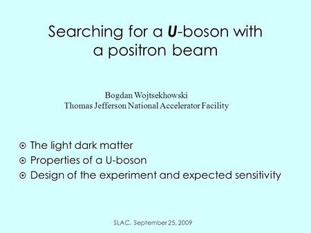 SLAC, September 25, 2009 Searching for a U -boson with a positron beam Bogdan Wojtsekhowski Thomas Jefferson National Accelerator Facility  The light.