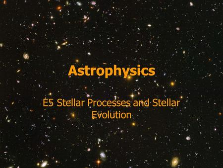 Astrophysics E5 Stellar Processes and Stellar Evolution.