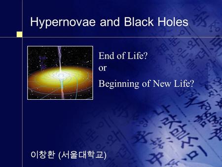 Hypernovae and Black Holes 이창환 ( 서울대학교 ) End of Life? or Beginning of New Life?