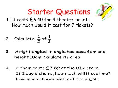 Starter Questions Starter Questions 1. It costs £6.40 for 4 theatre tickets. How much would it cost for 7 tickets?
