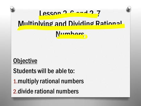 Lesson 2-6 and 2-7 Multiplying and Dividing Rational Numbers Objective Students will be able to: 1. multiply rational numbers 2. divide rational numbers.