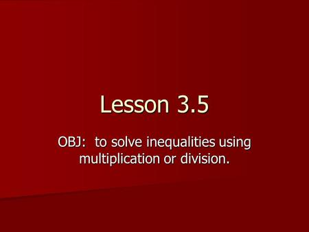 Lesson 3.5 OBJ: to solve inequalities using multiplication or division.