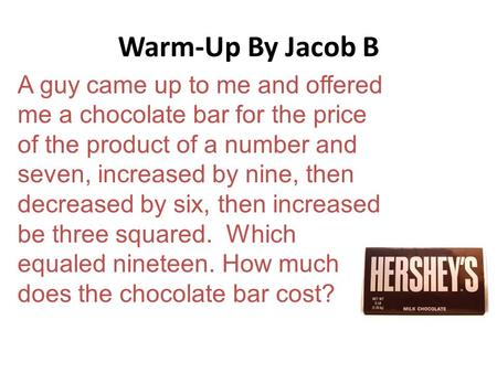 Warm-Up By Jacob B A guy came up to me and offered me a chocolate bar for the price of the product of a number and seven, increased by nine, then decreased.