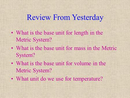 Review From Yesterday What is the base unit for length in the Metric System? What is the base unit for mass in the Metric System? What is the base unit.