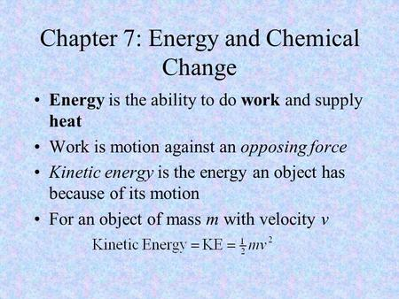 Chapter 7: Energy and Chemical Change Energy is the ability to do work and supply heat Work is motion against an opposing force Kinetic energy is the energy.