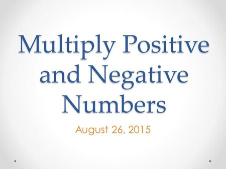 Multiply Positive and Negative Numbers August 26, 2015.