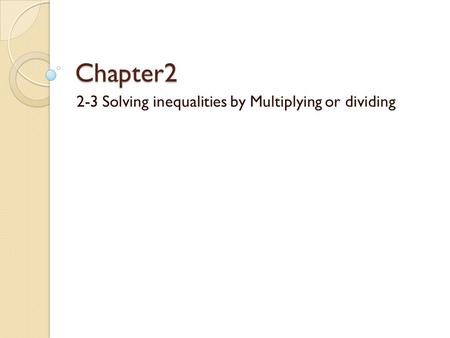 Chapter2 2-3 Solving inequalities by Multiplying or dividing.
