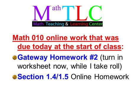Math 010 online work that was due today at the start of class: Gateway Homework #2 (turn in worksheet now, while I take roll) Section 1.4/1.5 Online Homework.