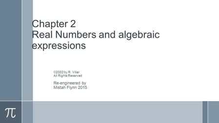 Chapter 2 Real Numbers and algebraic expressions ©2002 by R. Villar All Rights Reserved Re-engineered by Mistah Flynn 2015.
