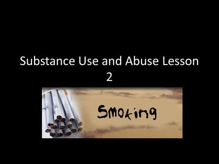 Substance Use and Abuse Lesson 2. Smoking Everyone knows that smoking causes cancer, emphysema, and heart disease That it shortens your life by 14 years.