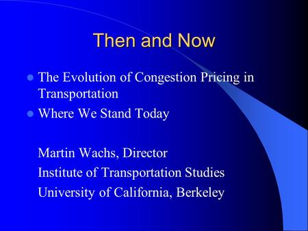 Then and Now The Evolution of Congestion Pricing in Transportation Where We Stand Today Martin Wachs, Director Institute of Transportation Studies University.