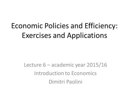 Economic Policies and Efficiency: Exercises and Applications Lecture 6 – academic year 2015/16 Introduction to Economics Dimitri Paolini.