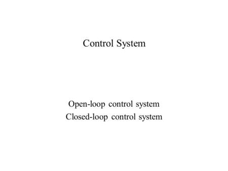 Control System Open-loop control system Closed-loop control system.