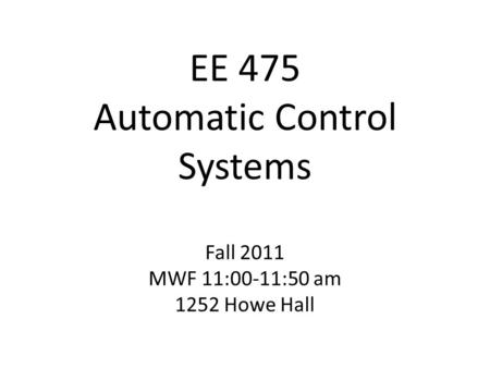 EE 475 Automatic Control Systems Fall 2011 MWF 11:00-11:50 am 1252 Howe Hall.