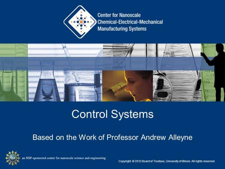 Control Systems Based on the Work of Professor Andrew Alleyne Copyright © 2012 Board of Trustees, University of Illinois. All rights reserved.