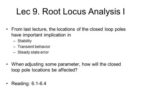 Lec 9. Root Locus Analysis I From last lecture, the locations of the closed loop poles have important implication in –Stability –Transient behavior –Steady.