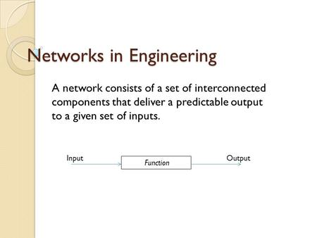 Networks in Engineering A network consists of a set of interconnected components that deliver a predictable output to a given set of inputs. Function InputOutput.