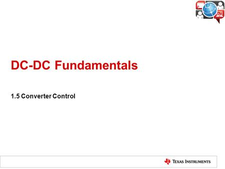 DC-DC Fundamentals 1.5 Converter Control. What is Converter Control? A converter can provide a constant voltage output at various condition because of.