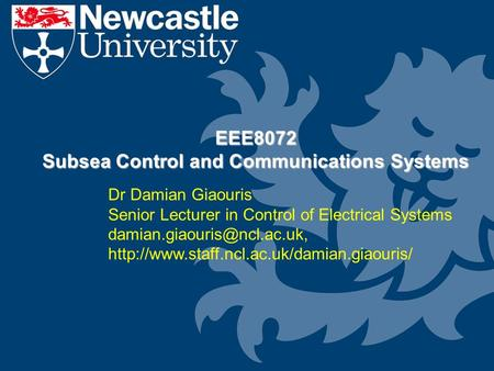 EEE8072 Subsea Control and Communications Systems Dr Damian Giaouris Senior Lecturer in Control of Electrical Systems