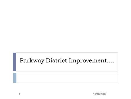 Parkway District Improvement…. 10/16/20071. Outcomes  Why we are in District Improvement.  What is DISTRICT IMPROVEMENT?  How we got this rating. 