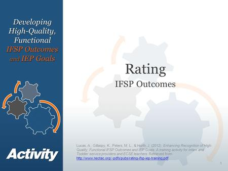 1 Rating IFSP Outcomes DevelopingHigh-Quality, Functional IFSP Outcomes and IEP Goals Lucas, A., Gillaspy, K., Peters, M. L., & Hurth, J. (2012). Enhancing.