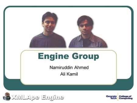 Engine Group Namiruddin Ahmed Ali Kamil. 2 XMLApe XMLApe Research Group Involved in research on a number of projects that are related to XML and inspired.