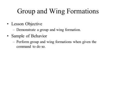 Group and Wing Formations Lesson Objective –Demonstrate a group and wing formation. Sample of Behavior –Perform group and wing formations when given the.