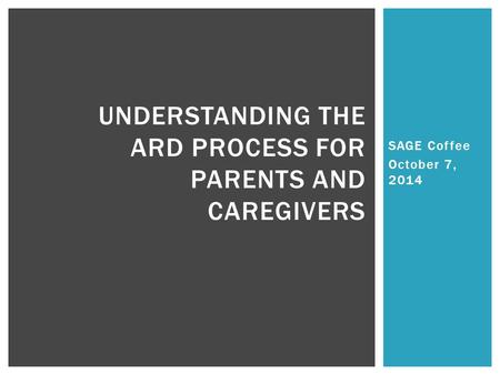 SAGE Coffee October 7, 2014 UNDERSTANDING THE ARD PROCESS FOR PARENTS AND CAREGIVERS.