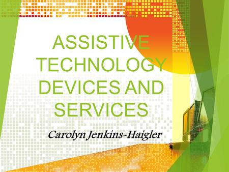 ASSISTIVE TECHNOLOGY DEVICES AND SERVICES Carolyn Jenkins-Haigler.