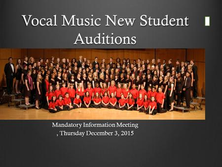 Vocal Music New Student Auditions Mandatory Information Meeting, Thursday December 3, 2015.