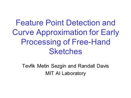 Feature Point Detection and Curve Approximation for Early Processing of Free-Hand Sketches Tevfik Metin Sezgin and Randall Davis MIT AI Laboratory.