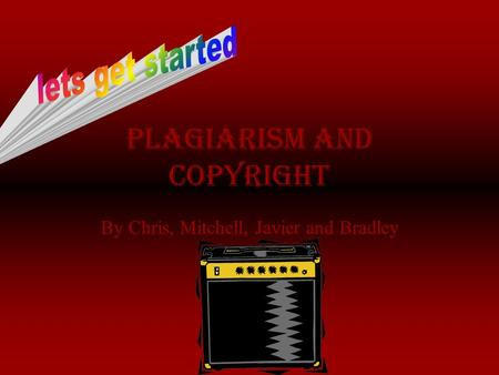 Plagiarism And copyright By Chris, Mitchell, Javier and Bradley.