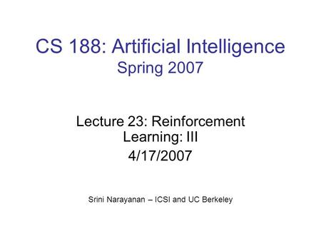 CS 188: Artificial Intelligence Spring 2007 Lecture 23: Reinforcement Learning: III 4/17/2007 Srini Narayanan – ICSI and UC Berkeley.