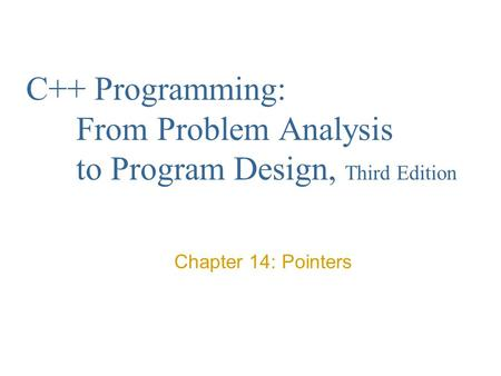 C++ Programming: From Problem Analysis to Program Design, Third Edition Chapter 14: Pointers.