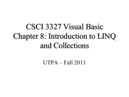 CSCI 3327 Visual Basic Chapter 8: Introduction to LINQ and Collections UTPA – Fall 2011.