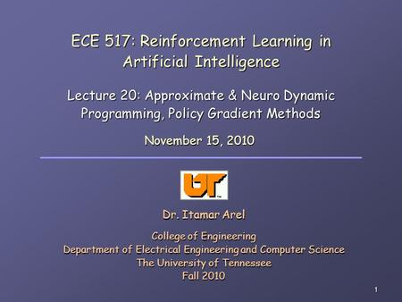 1 ECE 517: Reinforcement Learning in Artificial Intelligence Lecture 20: Approximate & Neuro Dynamic Programming, Policy Gradient Methods Dr. Itamar Arel.