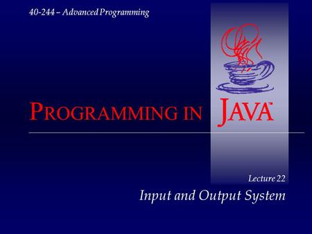 40-244 – Advanced Programming P ROGRAMMING IN Lecture 22 Input and Output System.